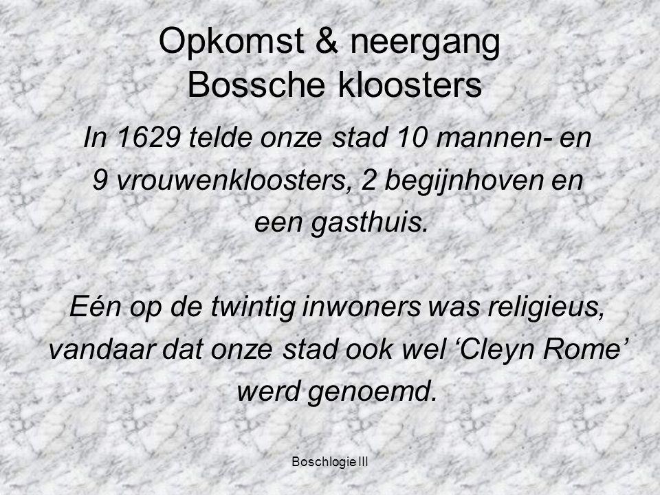 Boschlogie III Opkomst & neergang Bossche kloosters In 1629 telde onze stad 10 mannen- en 9 vrouwenkloosters, 2 begijnhoven en een gasthuis.