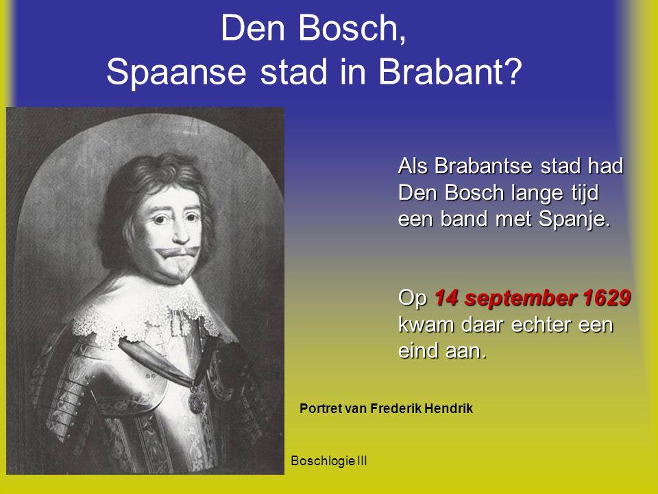 Boschlogie III Den Bosch, Spaanse stad in Brabant? Als Brabantse stad had Den Bosch lange tijd een band met Spanje. Op 14 september 1629 kwam daar ech