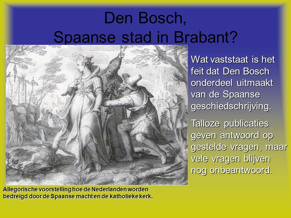 Den Bosch, Spaanse stad in Brabant? Wat vaststaat is het feit dat Den Bosch onderdeel uitmaakt van de Spaanse geschiedschrijving. Talloze publicaties
