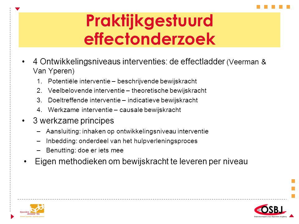 Praktijkgestuurd effectonderzoek 4 Ontwikkelingsniveaus interventies: de effectladder (Veerman & Van Yperen) 1.Potentiële interventie – beschrijvende bewijskracht 2.Veelbelovende interventie – theoretische bewijskracht 3.Doeltreffende interventie – indicatieve bewijskracht 4.Werkzame interventie – causale bewijskracht 3 werkzame principes –Aansluiting: inhaken op ontwikkelingsniveau interventie –Inbedding: onderdeel van het hulpverleningsproces –Benutting: doe er iets mee Eigen methodieken om bewijskracht te leveren per niveau