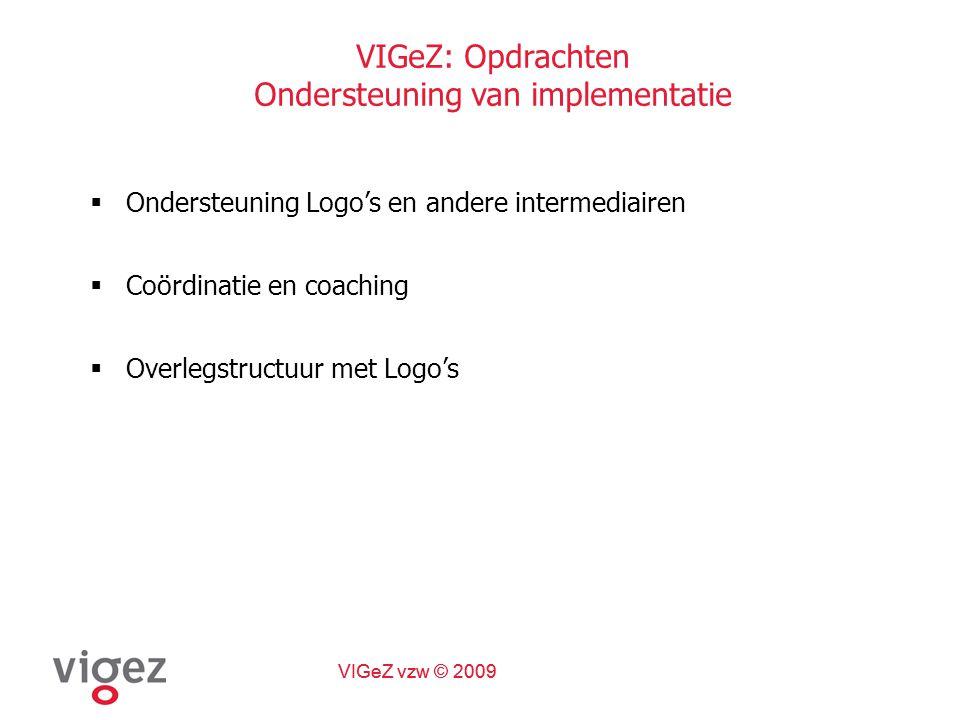 VIGeZ vzw © 2009 VIGeZ: Opdrachten Ondersteuning van implementatie  Ondersteuning Logo's en andere intermediairen  Coördinatie en coaching  Overlegstructuur met Logo's