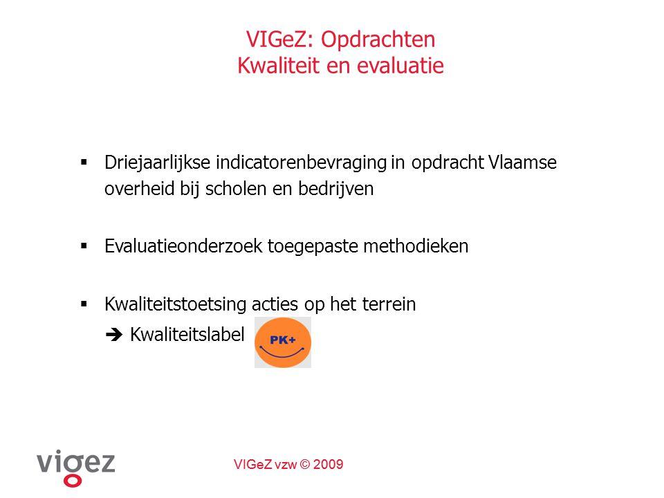 VIGeZ vzw © 2009 VIGeZ: Opdrachten Kwaliteit en evaluatie  Driejaarlijkse indicatorenbevraging in opdracht Vlaamse overheid bij scholen en bedrijven  Evaluatieonderzoek toegepaste methodieken  Kwaliteitstoetsing acties op het terrein  Kwaliteitslabel