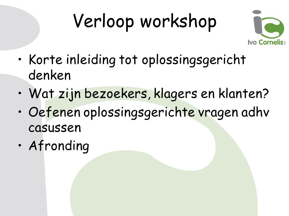 Verloop workshop Korte inleiding tot oplossingsgericht denken Wat zijn bezoekers, klagers en klanten.