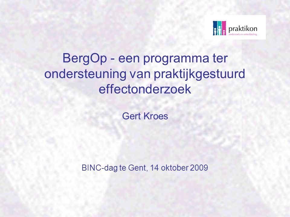 BergOp - een programma ter ondersteuning van praktijkgestuurd effectonderzoek BINC-dag te Gent, 14 oktober 2009 Gert Kroes