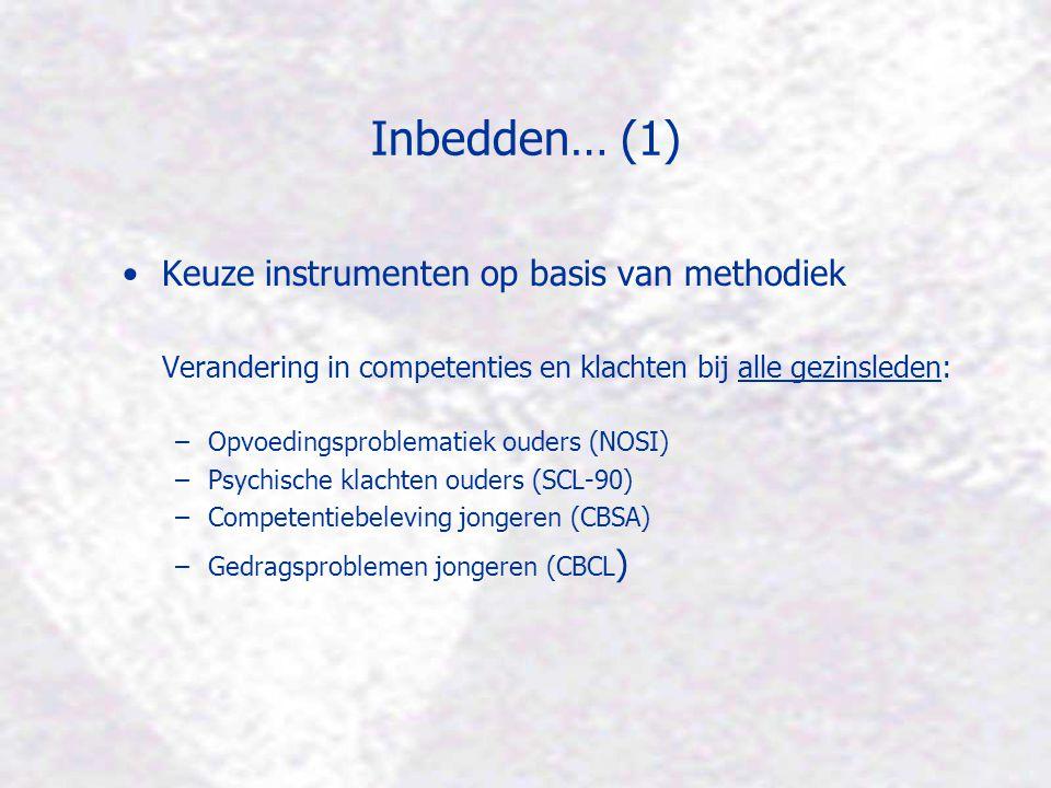 Inbedden… (1) Keuze instrumenten op basis van methodiek Verandering in competenties en klachten bij alle gezinsleden: –Opvoedingsproblematiek ouders (