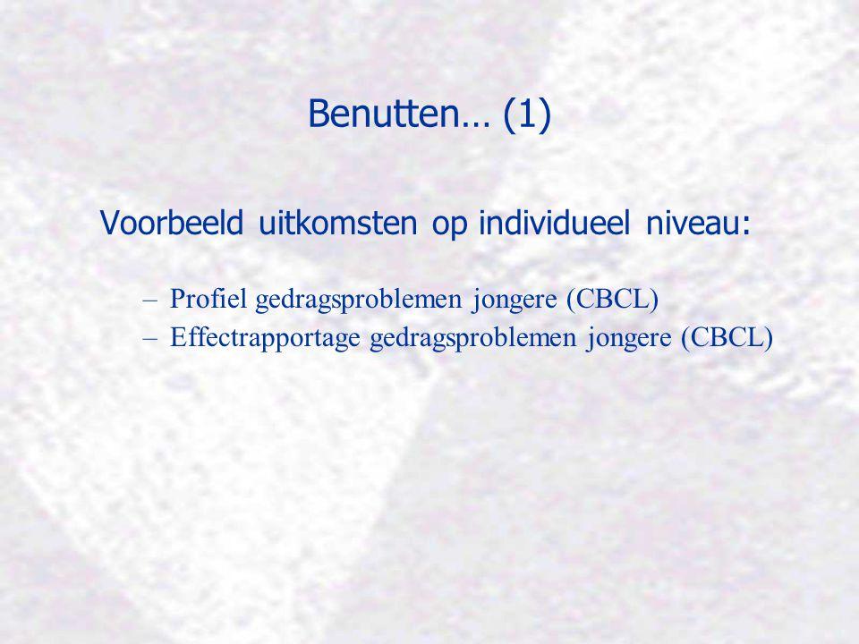Benutten… (1) Voorbeeld uitkomsten op individueel niveau: –Profiel gedragsproblemen jongere (CBCL) –Effectrapportage gedragsproblemen jongere (CBCL)