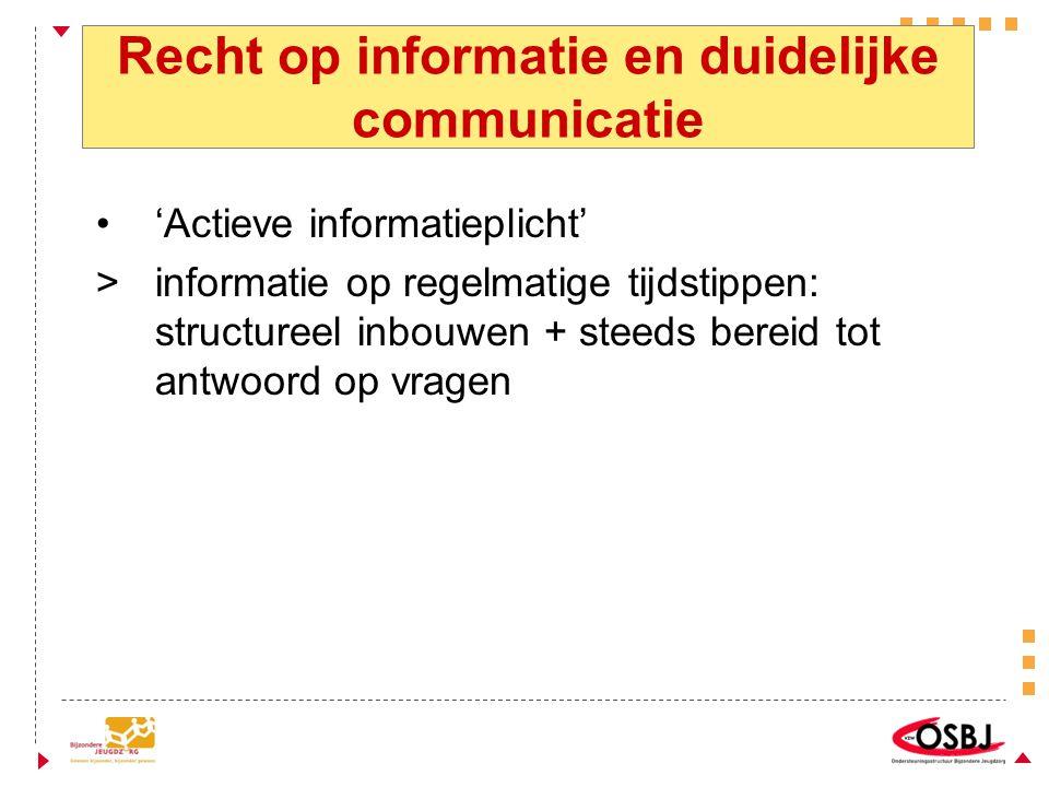 Recht op informatie en duidelijke communicatie 'Actieve informatieplicht' > informatie op regelmatige tijdstippen: structureel inbouwen + steeds bereid tot antwoord op vragen