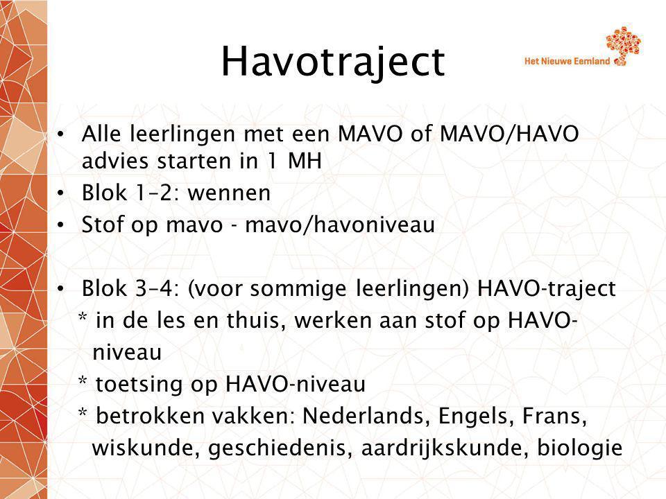 Havotraject Alle leerlingen met een MAVO of MAVO/HAVO advies starten in 1 MH Blok 1–2: wennen Stof op mavo - mavo/havoniveau Blok 3–4: (voor sommige leerlingen) HAVO-traject * in de les en thuis, werken aan stof op HAVO- niveau * toetsing op HAVO-niveau * betrokken vakken: Nederlands, Engels, Frans, wiskunde, geschiedenis, aardrijkskunde, biologie
