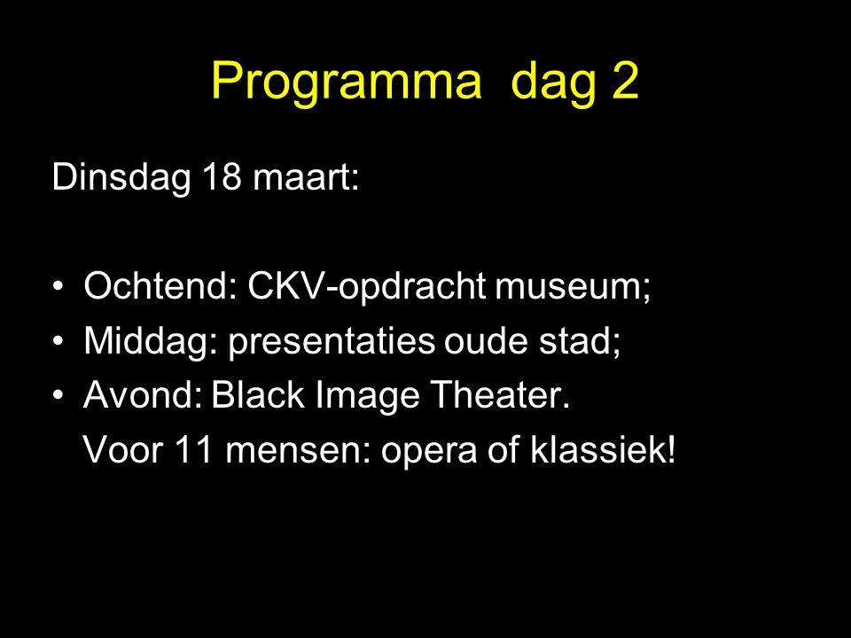 Programma dag 2 Dinsdag 18 maart: Ochtend: CKV-opdracht museum; Middag: presentaties oude stad; Avond: Black Image Theater. Voor 11 mensen: opera of k