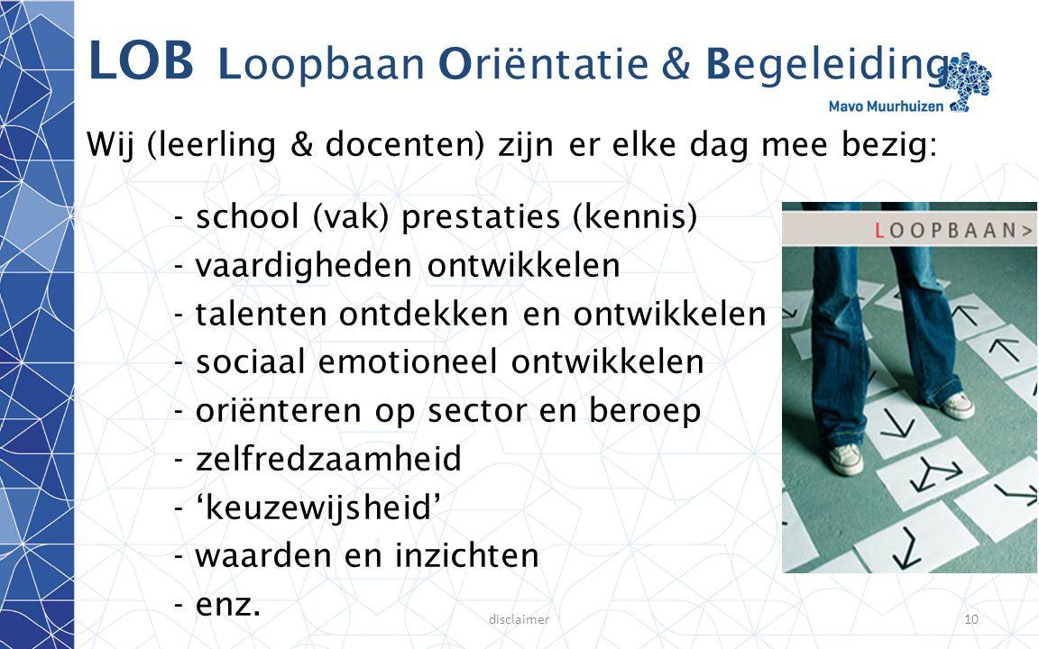 disclaimer10 LOB Loopbaan Oriëntatie & Begeleiding Wij (leerling & docenten) zijn er elke dag mee bezig: - school (vak) prestaties (kennis) - vaardigh