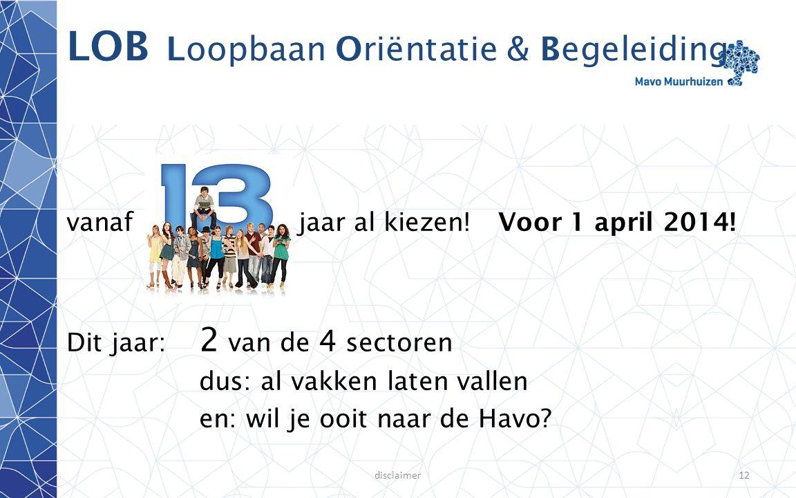 disclaimer12 LOB Loopbaan Oriëntatie & Begeleiding vanafjaar al kiezen! Voor 1 april 2014! Dit jaar: 2 van de 4 sectoren dus: al vakken laten vallen e