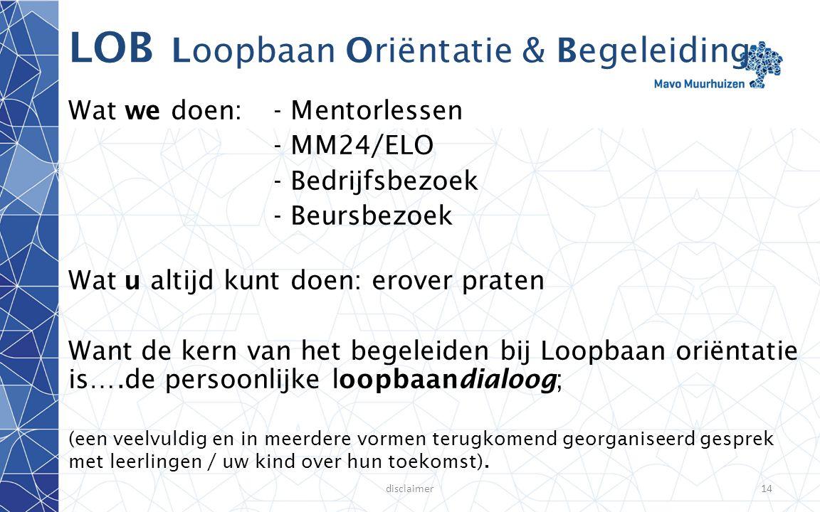 disclaimer14 LOB Loopbaan Oriëntatie & Begeleiding Wat we doen:- Mentorlessen - MM24/ELO - Bedrijfsbezoek - Beursbezoek Wat u altijd kunt doen: erover