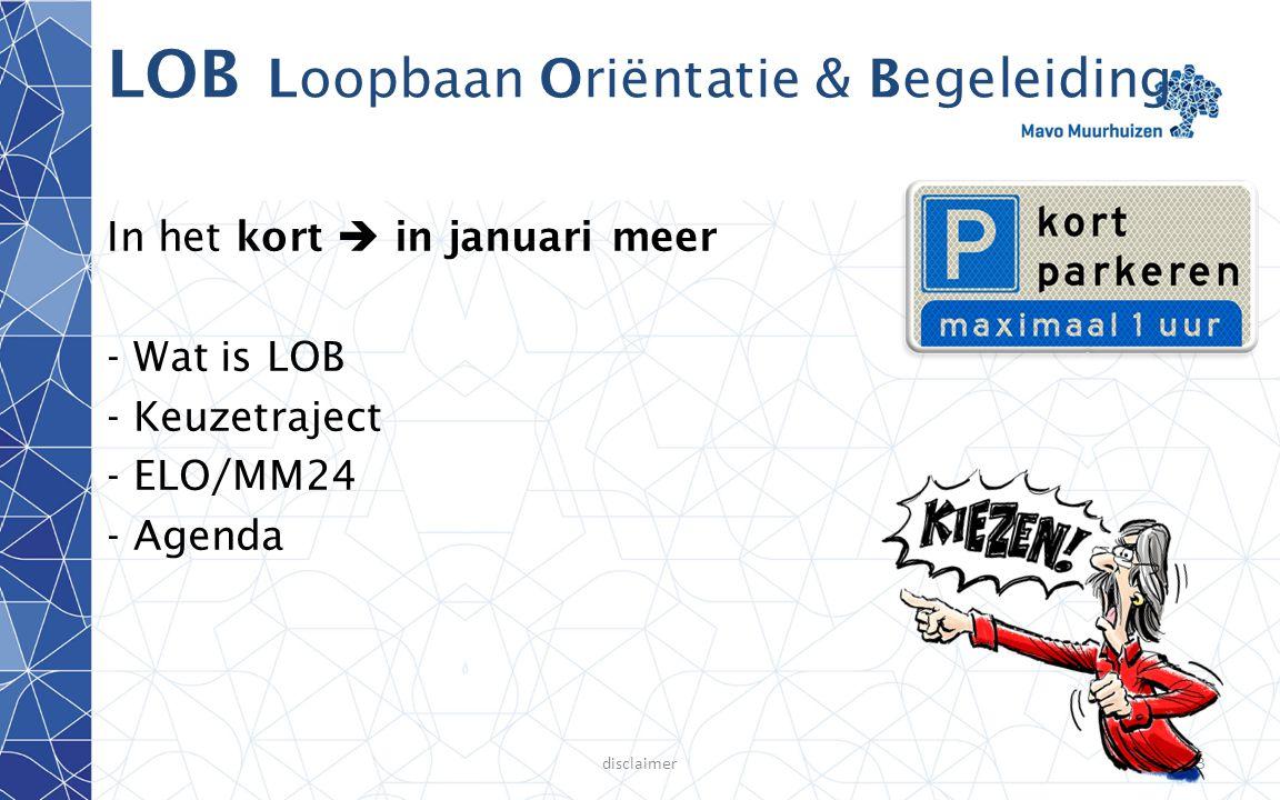 disclaimer3 LOB Loopbaan Oriëntatie & Begeleiding In het kort  in januari meer - Wat is LOB - Keuzetraject - ELO/MM24 - Agenda