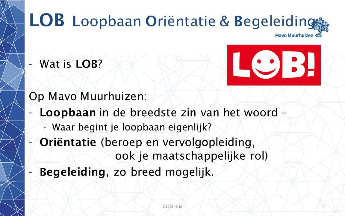 disclaimer4 LOB Loopbaan Oriëntatie & Begeleiding -Wat is LOB? Op Mavo Muurhuizen: -Loopbaan in de breedste zin van het woord – -Waar begint je loopba