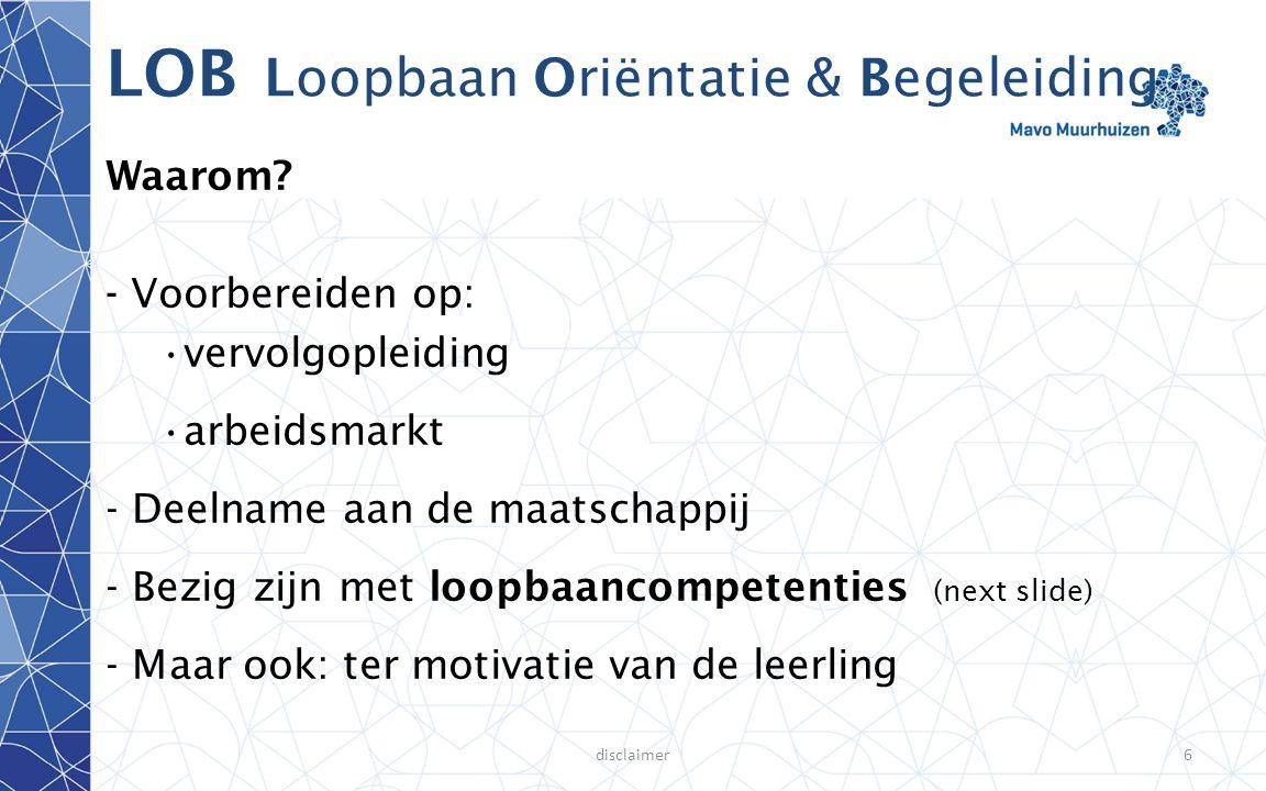 disclaimer7 LOB Loopbaan Oriëntatie & Begeleiding 5 loopbaancompetenties: 1| 'Wie ben ik ?' & 'Wat kan ik ?' (Kwaliteitenreflectie) 2| 'Wat wil ik en waarom wil ik dat ?' (Motievenreflectie) 3| 'Waar kan ik dat doen ?' (Werkexploratie) 4| 'Hoe bereik ik dat ?' (Loopbaansturing) 5| 'Wie kan me daarbij helpen?' (Netwerken)