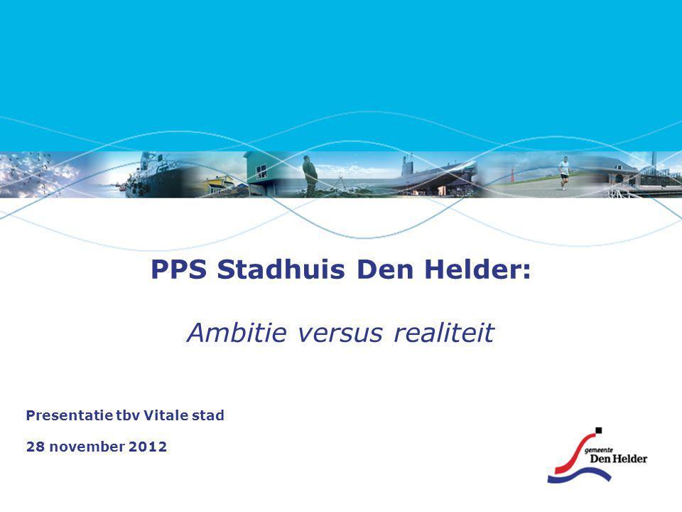 PPS Stadhuis Den Helder: Ambitie versus realiteit Presentatie tbv Vitale stad 28 november 2012