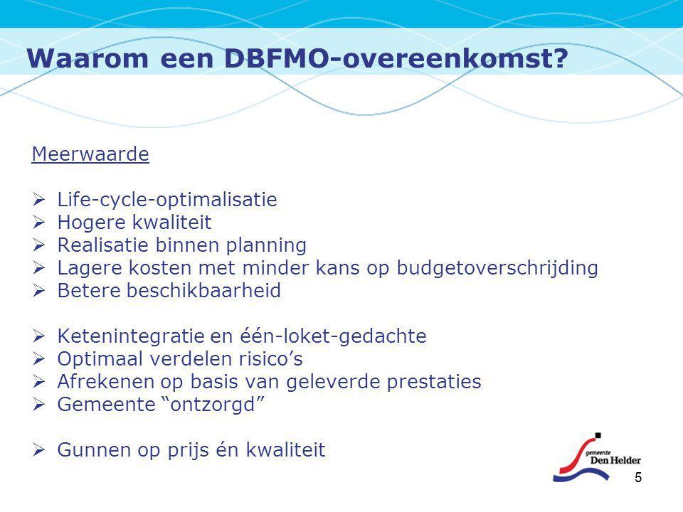 Waarom een DBFMO-overeenkomst? 5 Meerwaarde  Life-cycle-optimalisatie  Hogere kwaliteit  Realisatie binnen planning  Lagere kosten met minder kans