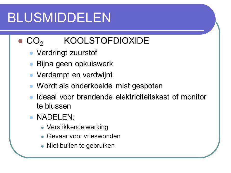 BLUSMIDDELEN CO 2 KOOLSTOFDIOXIDE Verdringt zuurstof Bijna geen opkuiswerk Verdampt en verdwijnt Wordt als onderkoelde mist gespoten Ideaal voor brand