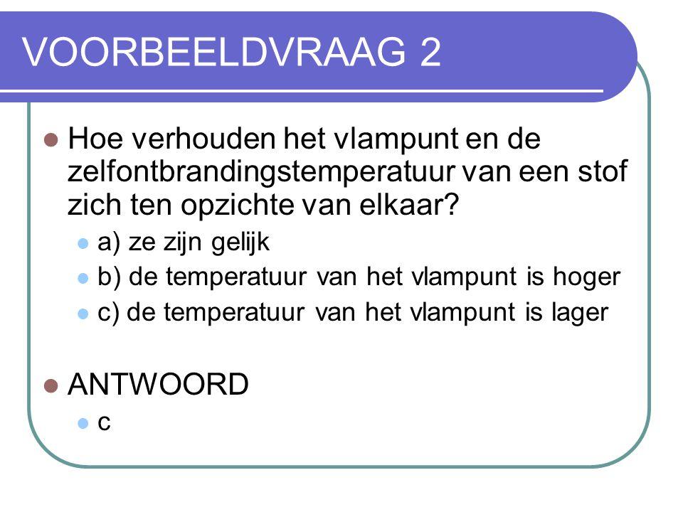 VOORBEELDVRAAG 2 Hoe verhouden het vlampunt en de zelfontbrandingstemperatuur van een stof zich ten opzichte van elkaar? a) ze zijn gelijk b) de tempe