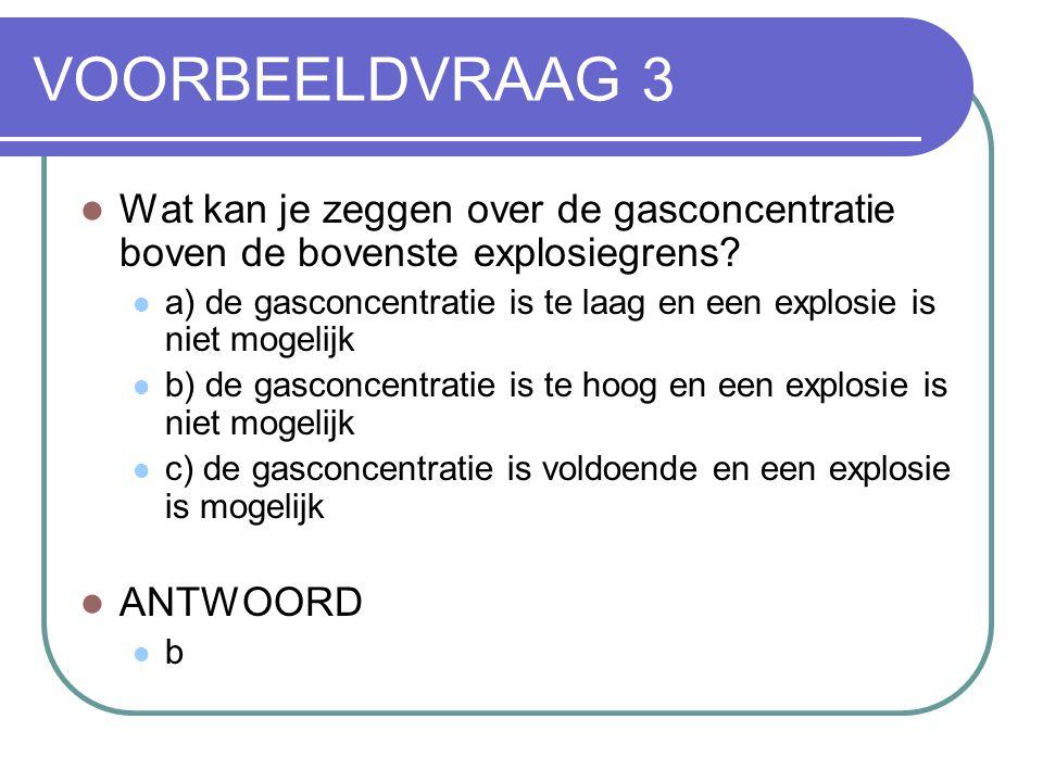 VOORBEELDVRAAG 3 Wat kan je zeggen over de gasconcentratie boven de bovenste explosiegrens? a) de gasconcentratie is te laag en een explosie is niet m