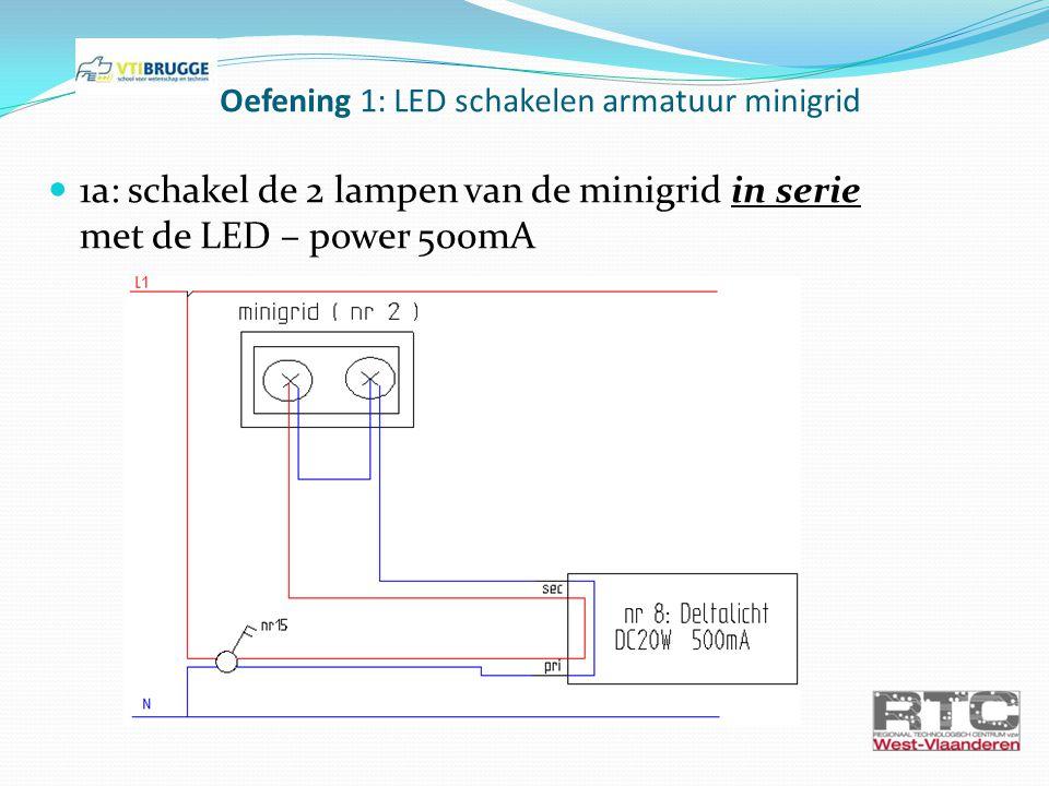 1a: schakel de 2 lampen van de minigrid in serie met de LED – power 500mA Oefening 1: LED schakelen armatuur minigrid