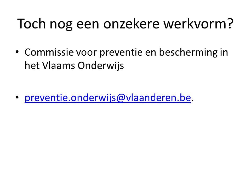 Toch nog een onzekere werkvorm? Commissie voor preventie en bescherming in het Vlaams Onderwijs preventie.onderwijs@vlaanderen.be. preventie.onderwijs