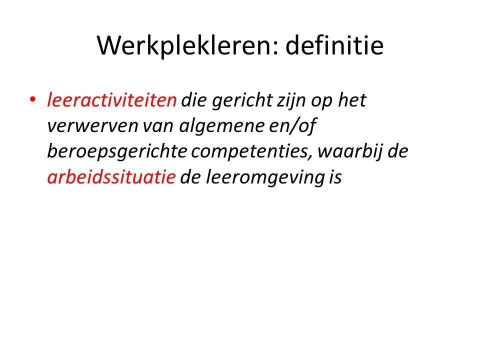 Werkplekleren: definitie leeractiviteiten die gericht zijn op het verwerven van algemene en/of beroepsgerichte competenties, waarbij de arbeidssituati