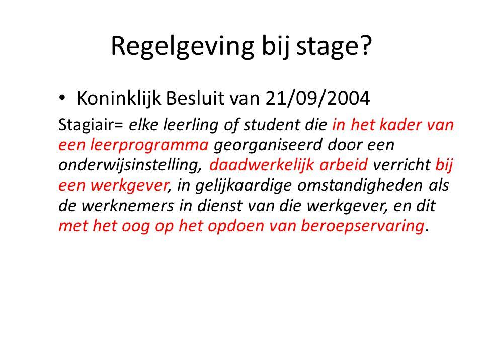 Regelgeving bij stage? Koninklijk Besluit van 21/09/2004 Stagiair= elke leerling of student die in het kader van een leerprogramma georganiseerd door