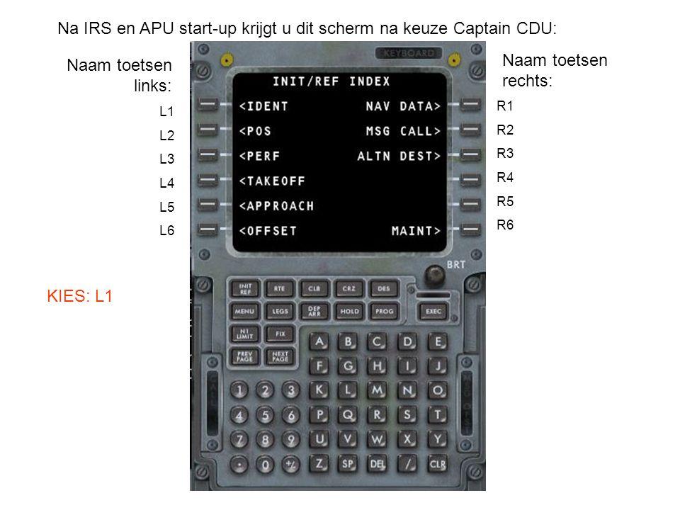 R1 R2 R3 R4 R5 R6 Na IRS en APU start-up krijgt u dit scherm na keuze Captain CDU: L1 L2 L3 L4 L5 L6 Naam toetsen links: Naam toetsen rechts: KIES: L1