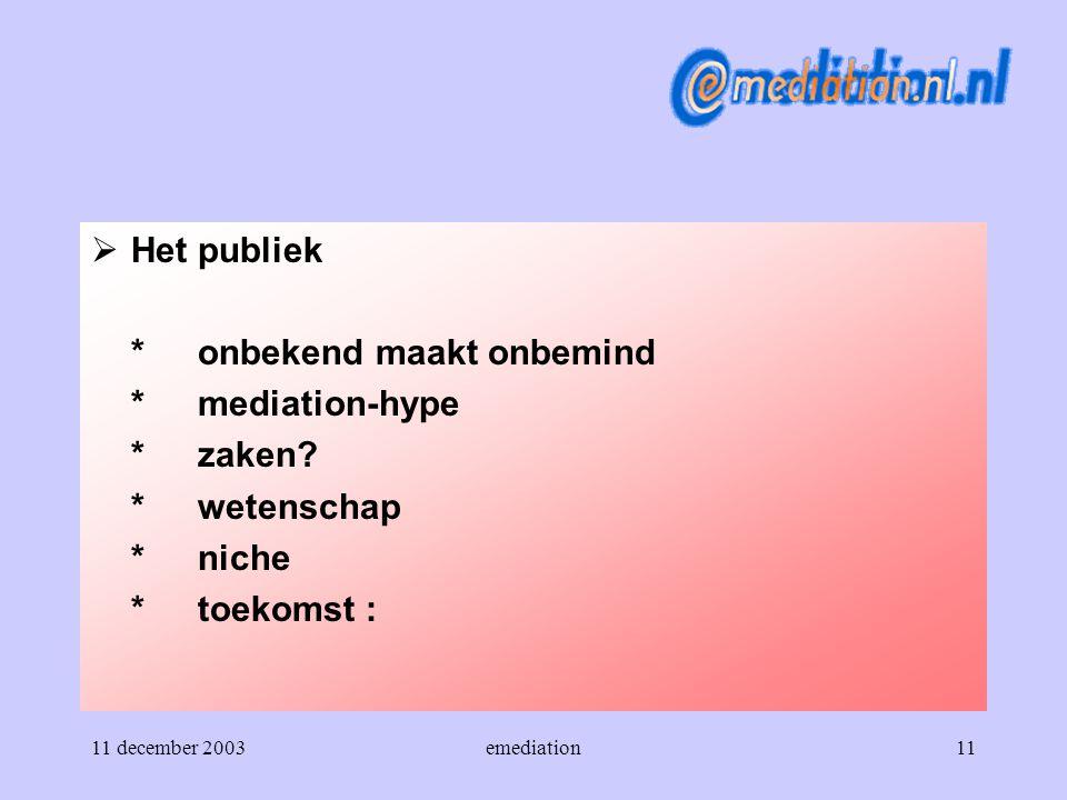 11 december 2003emediation11  Het publiek *onbekend maakt onbemind *mediation-hype *zaken? *wetenschap *niche *toekomst :