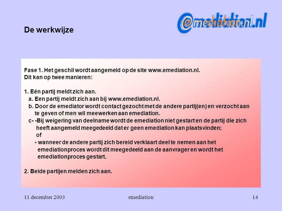 11 december 2003emediation14 De werkwijze Fase 1. Het geschil wordt aangemeld op de site www.emediation.nl. Dit kan op twee manieren: 1. Eén partij me