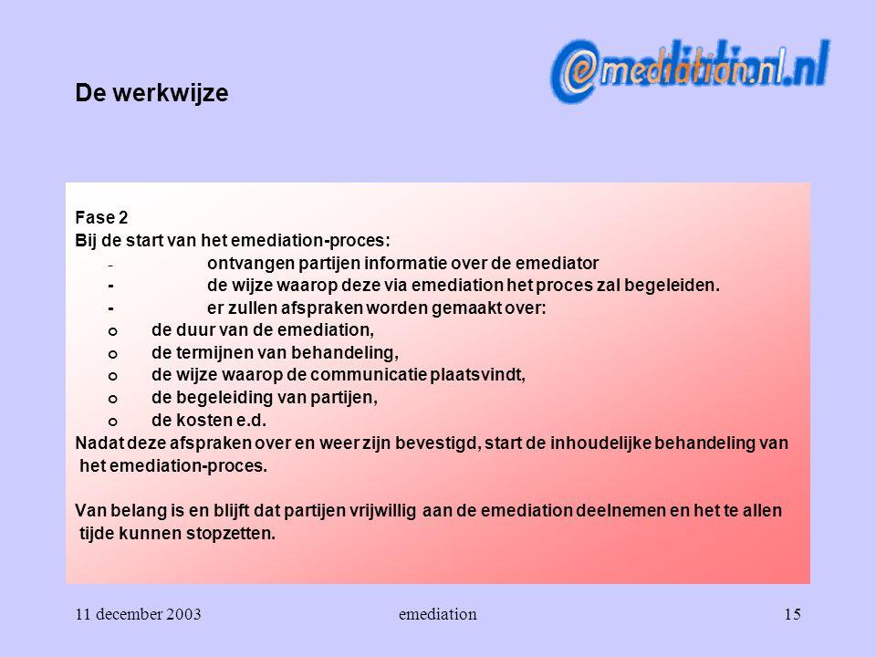 11 december 2003emediation15 De werkwijze Fase 2 Bij de start van het emediation-proces: - ontvangen partijen informatie over de emediator - de wijze