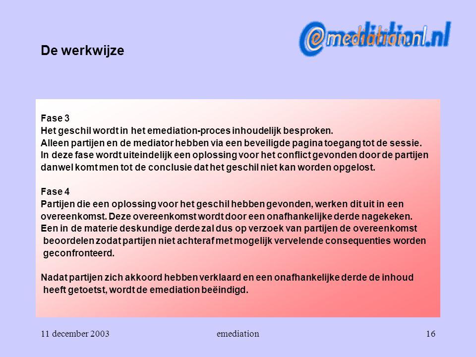 11 december 2003emediation16 De werkwijze Fase 3 Het geschil wordt in het emediation-proces inhoudelijk besproken. Alleen partijen en de mediator hebb