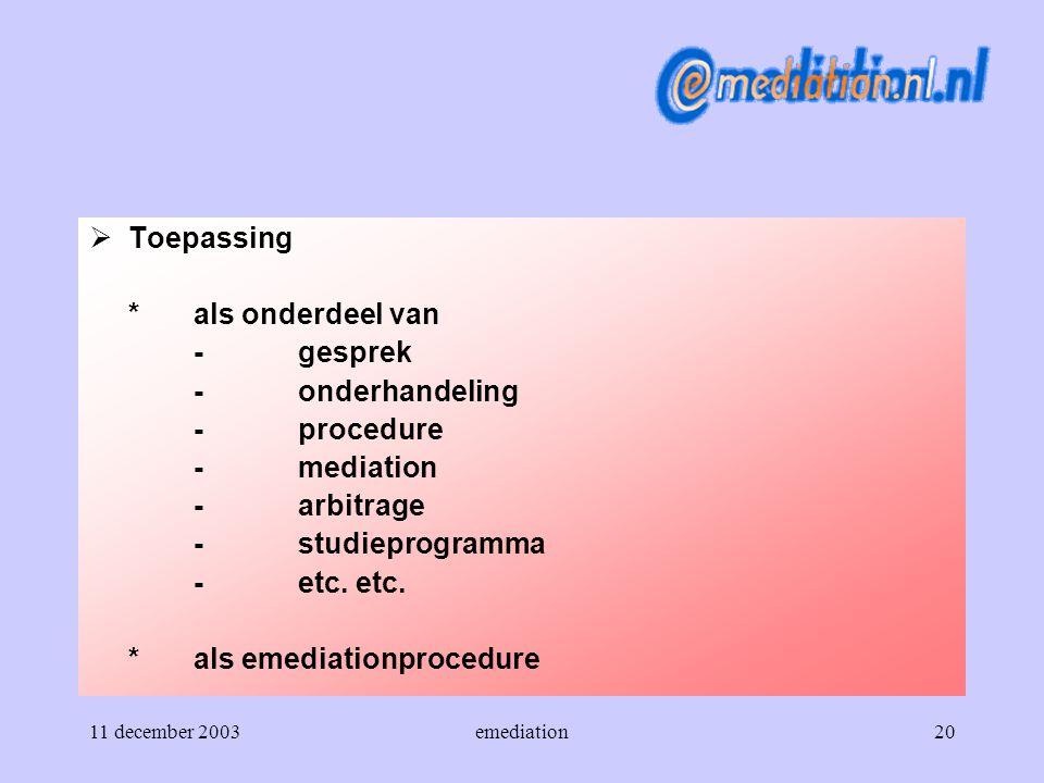 11 december 2003emediation20  Toepassing *als onderdeel van -gesprek -onderhandeling -procedure -mediation -arbitrage -studieprogramma -etc. etc. *al