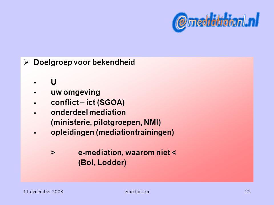11 december 2003emediation22  Doelgroep voor bekendheid -U -uw omgeving -conflict – ict (SGOA) -onderdeel mediation (ministerie, pilotgroepen, NMI) -