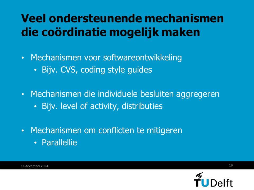 10 16 december 2004 Veel ondersteunende mechanismen die coördinatie mogelijk maken Mechanismen voor softwareontwikkeling Bijv. CVS, coding style guide