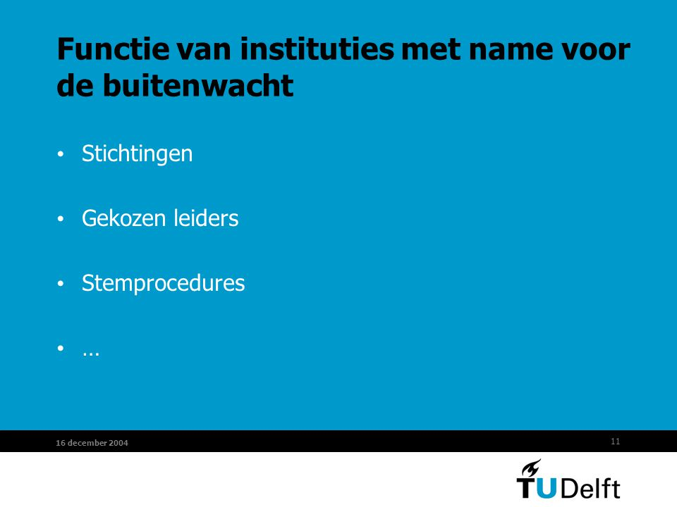 11 16 december 2004 Functie van instituties met name voor de buitenwacht Stichtingen Gekozen leiders Stemprocedures …