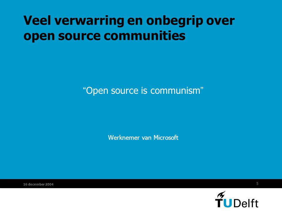 "5 16 december 2004 Veel verwarring en onbegrip over open source communities "" Open source is communism "" Werknemer van Microsoft"