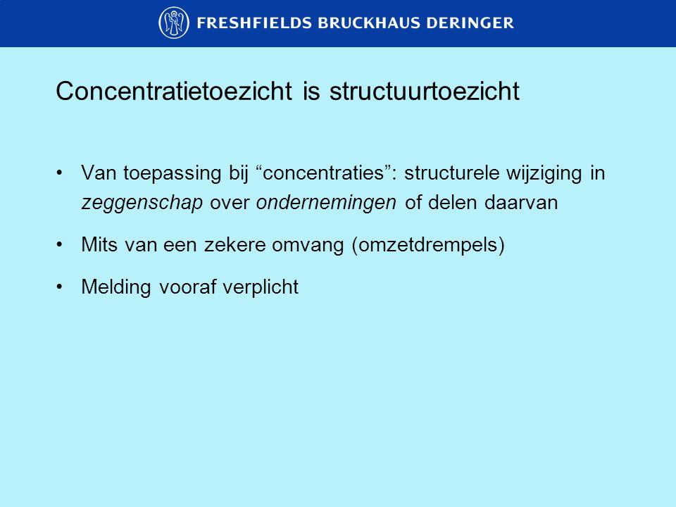 Concentratietoezicht is structuurtoezicht Van toepassing bij concentraties : structurele wijziging in zeggenschap over ondernemingen of delen daarvan Mits van een zekere omvang (omzetdrempels) Melding vooraf verplicht