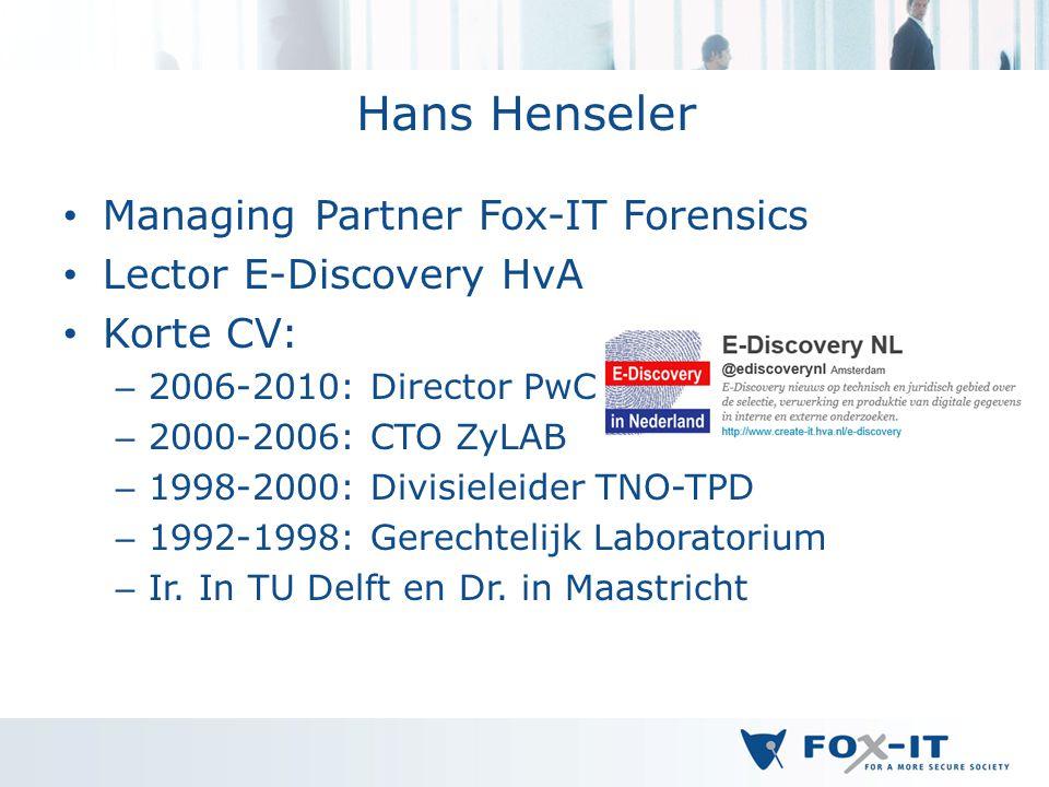 Hans Henseler Managing Partner Fox-IT Forensics Lector E-Discovery HvA Korte CV: – 2006-2010: Director PwC – 2000-2006: CTO ZyLAB – 1998-2000: Divisieleider TNO-TPD – 1992-1998: Gerechtelijk Laboratorium – Ir.