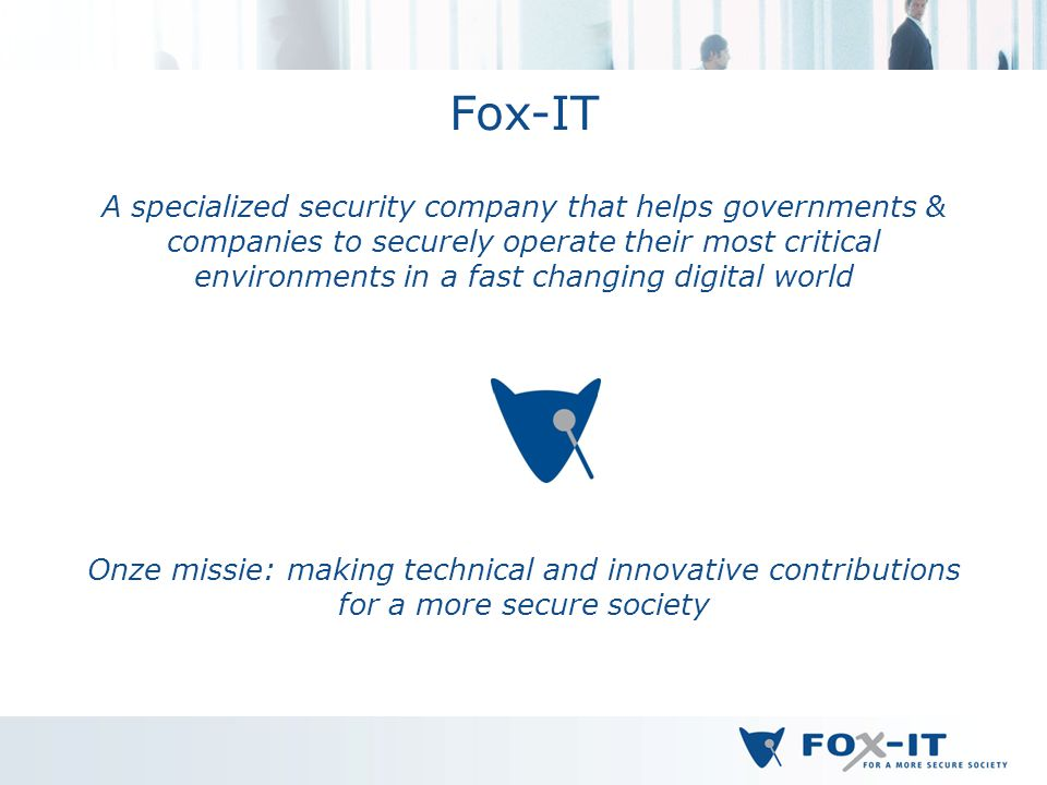 Fox-IT A specialized security company that helps governments & companies to securely operate their most critical environments in a fast changing digital world Onze missie: making technical and innovative contributions for a more secure society