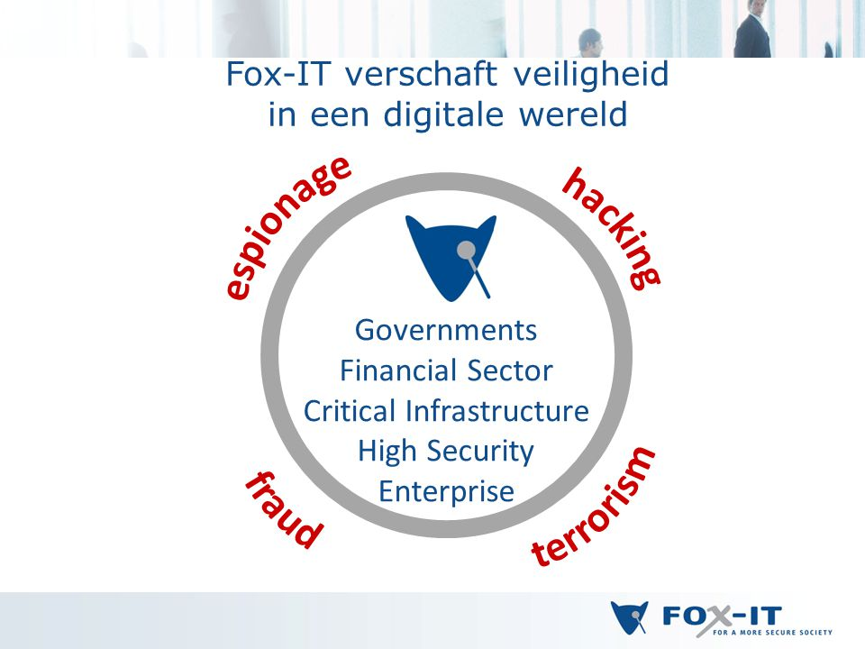 Fox-IT verschaft veiligheid in een digitale wereld Governments Financial Sector Critical Infrastructure High Security Enterprise