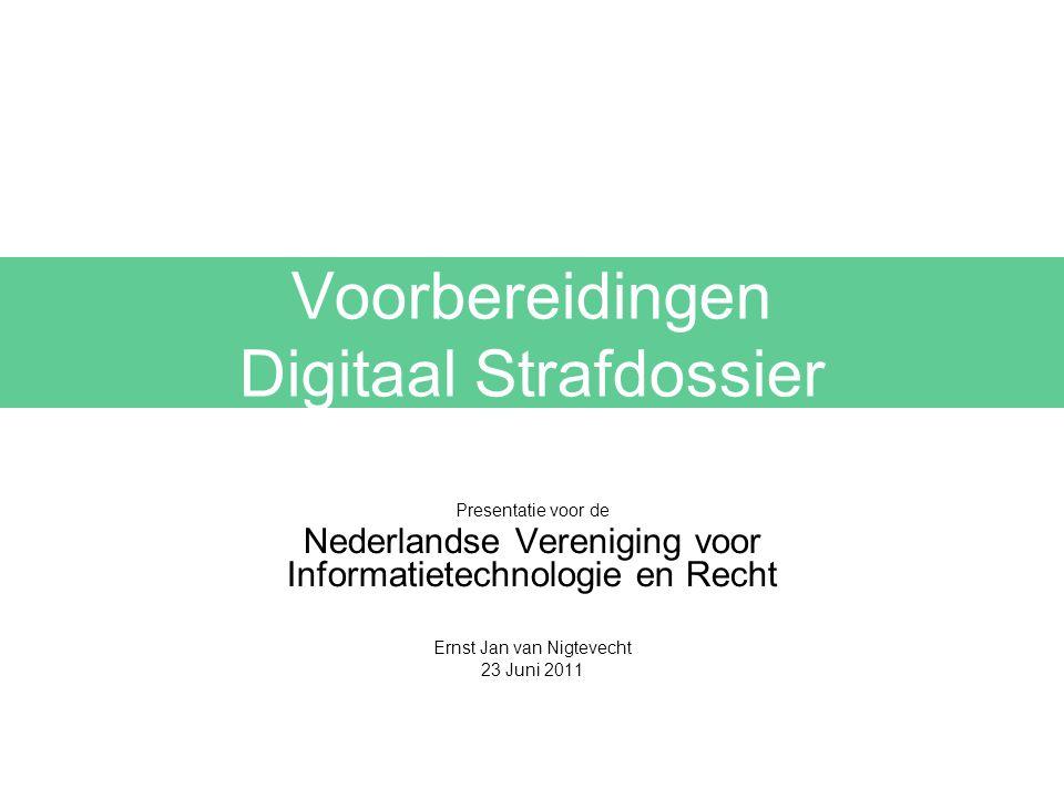 Voorbereidingen Digitaal Strafdossier Presentatie voor de Nederlandse Vereniging voor Informatietechnologie en Recht Ernst Jan van Nigtevecht 23 Juni 2011