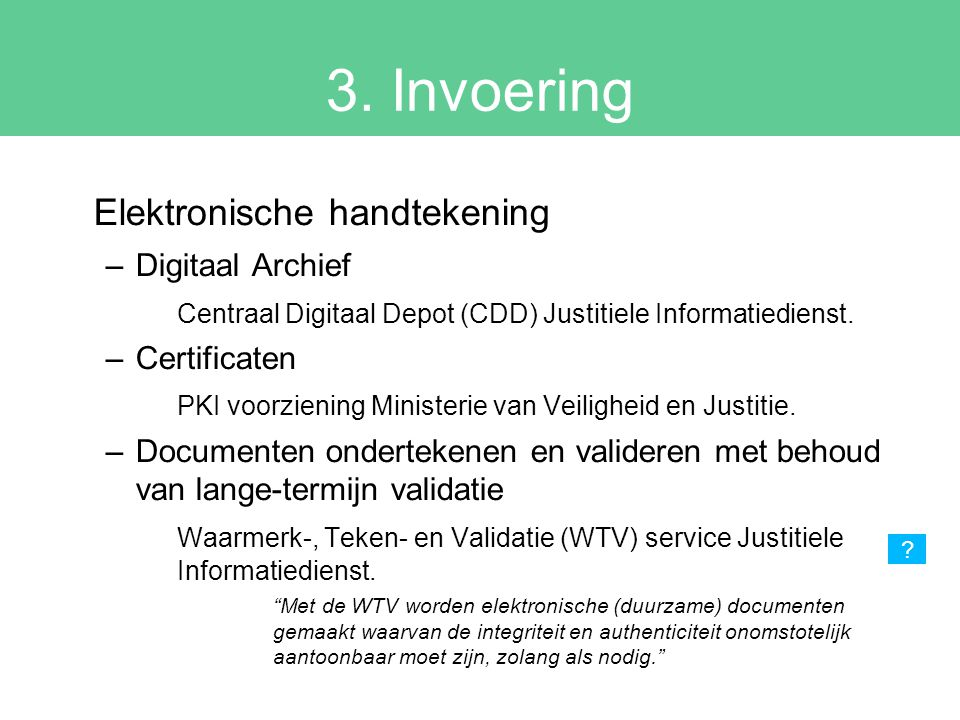 3. Invoering Elektronische handtekening –Digitaal Archief Centraal Digitaal Depot (CDD) Justitiele Informatiedienst. –Certificaten PKI voorziening Min