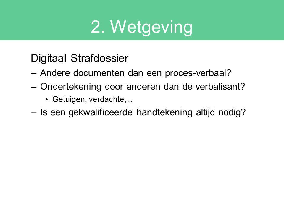 2. Wetgeving Digitaal Strafdossier –Andere documenten dan een proces-verbaal? –Ondertekening door anderen dan de verbalisant? Getuigen, verdachte,.. –