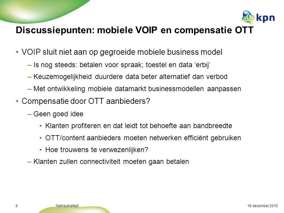 16 december 2010Netneutraliteit6 Discussiepunten: mobiele VOIP en compensatie OTT VOIP sluit niet aan op gegroeide mobiele business model –Is nog steeds: betalen voor spraak; toestel en data 'erbij' –Keuzemogelijkheid duurdere data beter alternatief dan verbod –Met ontwikkeling mobiele datamarkt businessmodellen aanpassen Compensatie door OTT aanbieders.