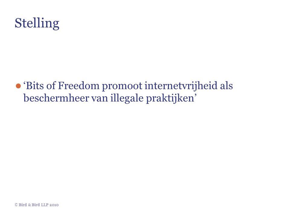 © Bird & Bird LLP 2010 Stelling ● 'Bits of Freedom promoot internetvrijheid als beschermheer van illegale praktijken'