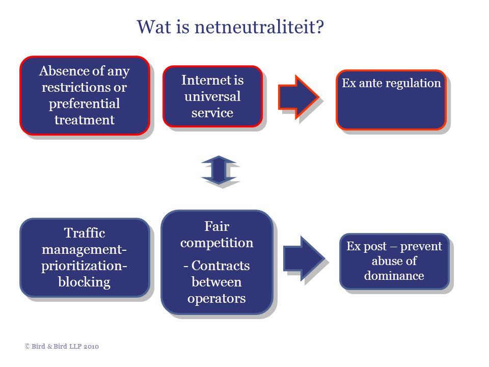 © Bird & Bird LLP 2010 Wat is netneutraliteit Absence of any restrictions or preferential treatment Internet is universal service Ex ante regulation T