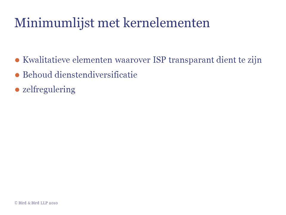 © Bird & Bird LLP 2010 Minimumlijst met kernelementen ● Kwalitatieve elementen waarover ISP transparant dient te zijn ● Behoud dienstendiversificatie ● zelfregulering
