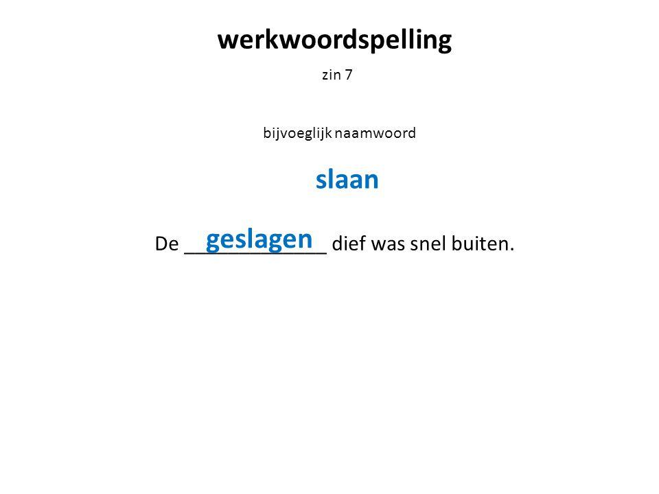 werkwoordspelling zin 7 bijvoeglijk naamwoord De _____________ dief was snel buiten. slaan geslagen